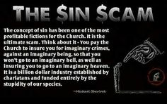 "A lot of churches don't make money off of ""sin"". There are some, like the LDS Church, that make money off of tithing, a ten percent donation due to what it ours being God's. It's not because of ""sin,"" and frankly, blatantly calling one's beliefs fake is very rude."