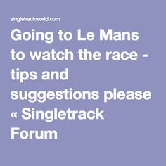 Going to Le Mans to watch the race - tips and suggestions please « Singletrack Forum