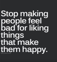 Stop making people feel bad for liking things that make them happy