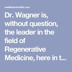Dr. Wagner is, without question, the leader in the field of Regenerative Medicine, here in the Pacific Northwest.  Stem cell therapy and Platelet Rich Plasma (PRP) injections are both offered to alleviate pain and repair injury in the body's tendons and joints, proving to be very effective in such conditions as osteoarthritis, tendon injuries and meniscus and labrum tears.  Each year, Dr. Wagner provides stem cell procedures and PRP injections for hundreds of his patients, witnessing the…