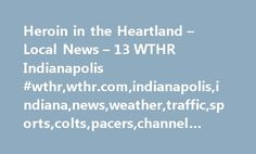 Heroin in the Heartland – Local News – 13 WTHR Indianapolis #wthr,wthr.com,indianapolis,indiana,news,weather,traffic,sports,colts,pacers,channel #13, #heroin, #addiction, #drugs http://design.nef2.com/heroin-in-the-heartland-local-news-13-wthr-indianapolis-wthrwthr-comindianapolisindiananewsweathertrafficsportscoltspacerschannel-13-heroin-addiction-drugs/  # UPDATE: 23-year-old Cara Crane died from an overdose Monday. Her family is making funeral arrangements Tuesday in Boone County. Her…