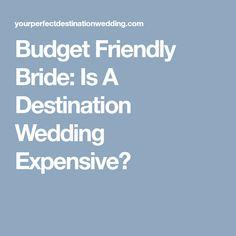 Budget Friendly Bride: Is A Destination Wedding Expensive?