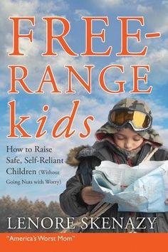 Free-Range Kids, How to Raise Safe, Self-Reliant Children (Without Going Nuts with Worry) by Lenore Skenazy