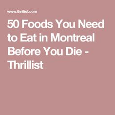 50 Foods You Need to Eat in Montreal Before You Die - Thrillist