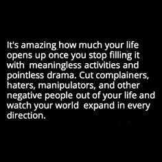 It's Amazing how much your life opens up once you stop filling it with meaningless activities and pointless drama. Cut complainers, haters, manipulators, and other negative people out of your life and watch your world expand in every direction.