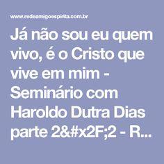 Já não sou eu quem vivo, é o Cristo que vive em mim - Seminário com Haroldo Dutra Dias   parte 2/2 - REDE AMIGO ESPÍRITA