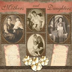 Mothers and Daughters ~ Scrap a page honoring your family matriarchy with a multi-generational page. It's so interesting for viewers to compare family resemblances with this type of layout.