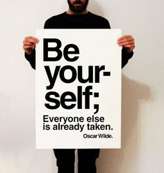 """""""Be Yourself;  Everyone else  is already taken""""  Oscar Wilde.  Funny and precious quote, to inspire you..    ++++++++++++++++++++++++++++++++++"""
