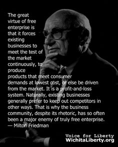 The great virtue of free enterprise is that it forces existing businesses to meet the test of the market continuously, to produce products that meet consumer demands at lowest cost, or else be driven from the market. It is a profit-and-loss system. Naturally, existing businesses generally prefer to keep out competitors in other ways. That is why the business community, despite its rhetoric, has so often been a major enemy of truly free enterprise. — Milton Friedman