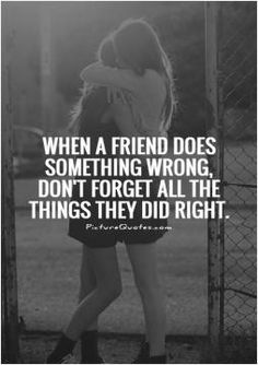 When a friend does something wrong, don't forget all the things they did right. Picture Quotes.