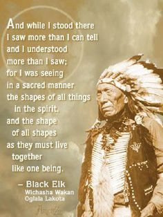 Heȟáka Sápa (Black Elk) (December 1863 – August 19, 1950)[1] was a famous  Medicine Man and Holy Man of the Oglala Lakota. When Black Elk was nine years old, he was suddenly taken ill and left  unresponsive for several days. During this time he had a great vision in which he was visited by the Thunder Beings and taken to the Grandfathers. Black Elk had learned many things in his vision to help heal his people.  Wiki