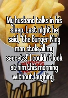 """My husband talks in his sleep. Last night he said, """"the Burger King man stole all my secrets!"""" I couldn't look at him this morning without laughing."""