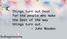 Things turn out best for the people who make the best of the way things turn out. – John Wooden Quote