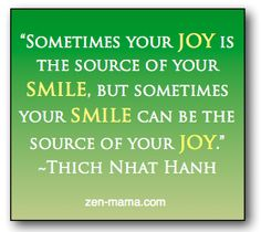 """Sometimes Your JOY is the source of your SMILE, but sometimes your SMILE can be the source of your JOY."" Thich Nhat Hahn"