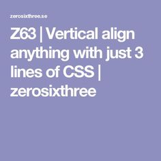 Z63 | Vertical align anything with just 3 lines of CSS | zerosixthree