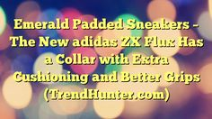 Emerald Padded Sneakers - The New adidas ZX Flux Has a Collar with Extra Cushioning and Better Grips (TrendHunter.com) - https://twitter.com/pdoors/status/786912678270803968