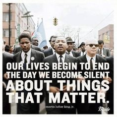 our lives begin to end the day we become silent about things that matter.  MLK Jr