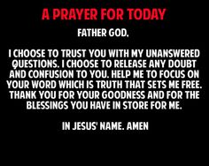 A PRAYER FOR TODAY <3 Father God, I choose to trust You with my unanswered questions. I choose to release any doubt and confusion to You. Help me to focus on Your Word which is truth that sets me free. Thank You for Your goodness and for the blessings You have in store for me. In Jesus' Name, Amen.