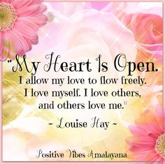 """My heart is open. I allow my love to flow freely. I love myself. I love others, and others love me."" ~ Louise Hay"