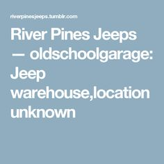 River Pines Jeeps — oldschoolgarage: Jeep warehouse,location unknown