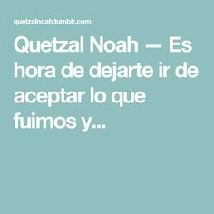 Quetzal Noah — Es hora de dejarte ir de aceptar lo que fuimos y... Quetzal Noah, My Love, Carrera, Sentences, Motivational, Truths, Frases, Te Quiero, Lyrics