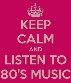 Keep Calm and listen to 80s music