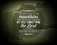 My help comes from the Lord, the maker of heaven and earth. (Psalm 121:1-2)