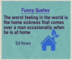 Funny Quotes The worst feeling in the world is the home sickness that comes over a man occasionally when he is at home. Find best picture quotes here Home Quotes And Sayings, True Quotes, Funny Quotes, Empathy Quotes, Bad Feeling, My Face Book, Attitude Quotes, Better Life, Success Quotes