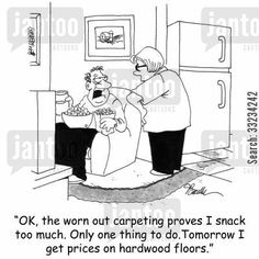 hardwood flooring cartoon humor: 'OK, the worn out carpeting proves I snack too much. Only one thing to do. Tomorrow I get prices on hardwood floors.'