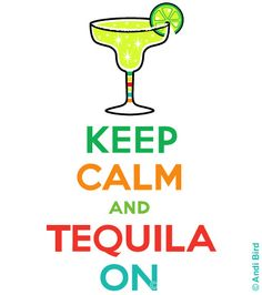 My design, keep calm and tequila on. A take off on the 1939 British war poster, Keep Calm and Carry On. http://www.flickr.com/photos/birdarts/5663289874/in/photostream