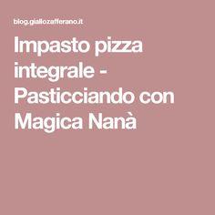 Impasto pizza integrale - Pasticciando con Magica Nanà