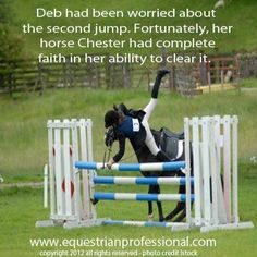 If you have a good horse, sometimes they will be polite enough to let YOU go over the jump first!