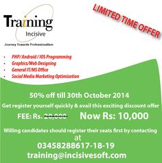 LIMITED TIME OFFER!! 50% off till 30th October 2014 Get register yourself quickly & avail this exciting discount offer Now Fee is only : Rs: 10,000 / = 1. PHP/ Android / IOS Programming  2. Graphics/Web Designing 3. General IT/MS Office  4. Social Media Marketing Optimization Willing candidates should register their seats first by contacting at 03458288617-18-19 / training@incisivesoft.com
