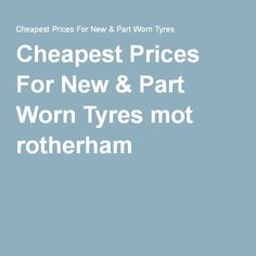 Cheapest Prices For New & Part Worn Tyres mot rotherham