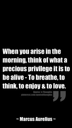 When you arise in the morning, think of what a precious privilege it is to be alive - To breathe, to think, to enjoy, to love. Great Quotes, Quotes To Live By, Me Quotes, Inspirational Quotes, Positive Thoughts, Positive Vibes, Spiritual Wisdom, Meaningful Words, Note To Self