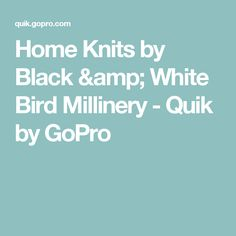 Home Knits by Black & White Bird Millinery - Quik by GoPro