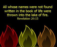 Revelation 20:15 KJV ~ And whosoever was not found written in the book of life was cast into the lake of fire.