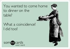You wanted to come home to dinner on the table? What a coincidence! I did too! #funny #ecard