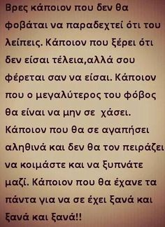 Find someone who isn't afraid to show that he misses you. Someone who knows you're not perfect but treats you as if you were. Someone whose biggest fear is losing you. Someone who will truly love you and who won't mind sleeping and waking up together. Someone who would give up everything just to have you again and again and again. #quote #greek #greekquote #love