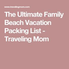 The Ultimate Family Beach Vacation Packing List - Traveling Mom