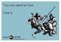 You are weird as fuck. I like it. #ecard