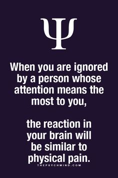 when you are ignored by a person whose attention means the most to you, the reaction in your brain will be similar to physical pain.