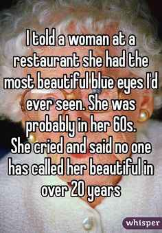 I told a woman at a restaurant she had the most beautiful blue eyes I'd ever seen. She was probably in her She cried and said no one has called her beautiful in over 20 years>>>>Awww that's so sad and beautiful Sweet Stories, Cute Stories, Happy Stories, Whisper Quotes, Beautiful Blue Eyes, Beautiful Beautiful, Beautiful Stories, Beautiful Person, Beautiful People