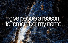 Before I die? Give people a reason to remember my name. <3