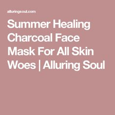 Summer Healing Charcoal Face Mask For All Skin Woes | Alluring Soul