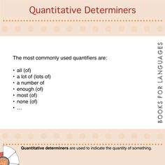 Determiners are modifiers of nouns. They can provide information about which and how much/many people, things, animals, places… we are talking about. Quantitative determiners or quantifiers are used to indicate the quantity of something .