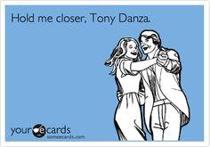 Hold me closer, Tony Danza.  Thats the lyrics right?  Right?! or atleast how I sing it...hahahaha