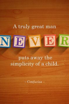 """""""A truly great man never puts away the simplicity of a child"""" - Confucius"""