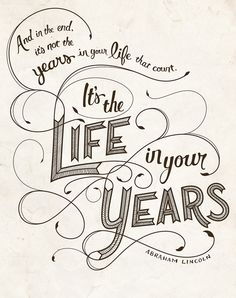 And in the end it's not the years in your life that count.  It's the LIFE in your years ~Abraham Lincoln