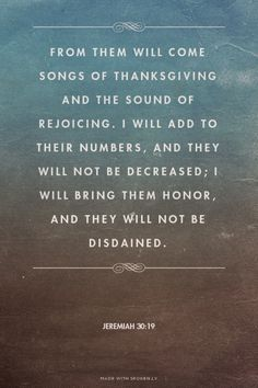 From them will come songs of thanksgiving and the sound of rejoicing. I will add to their numbers, and they will not be decreased; I will bring them honor, and they will not be disdained. - Jeremiah 30:19 | made with Spoken.ly